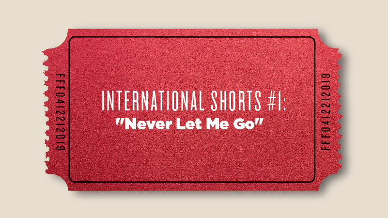 "International Shorts #1: ""Never Let Me Go"""