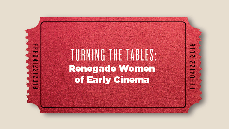 Turning the Tables: Renegade Women of Early Cinema
