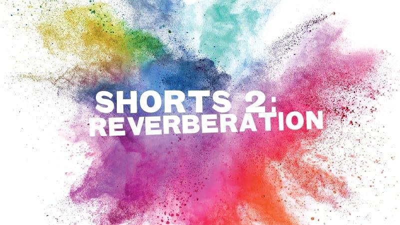 "Shorts #2: ""Reverberation"""