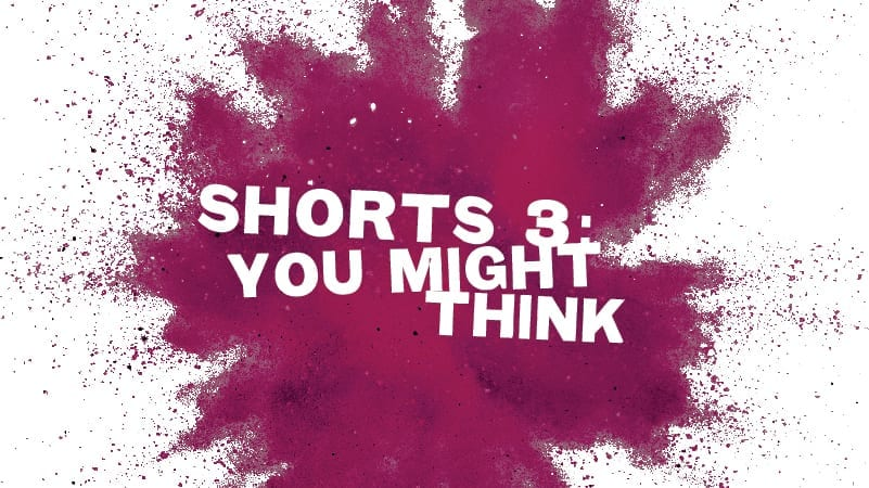 "Shorts #3: ""You Might Think"