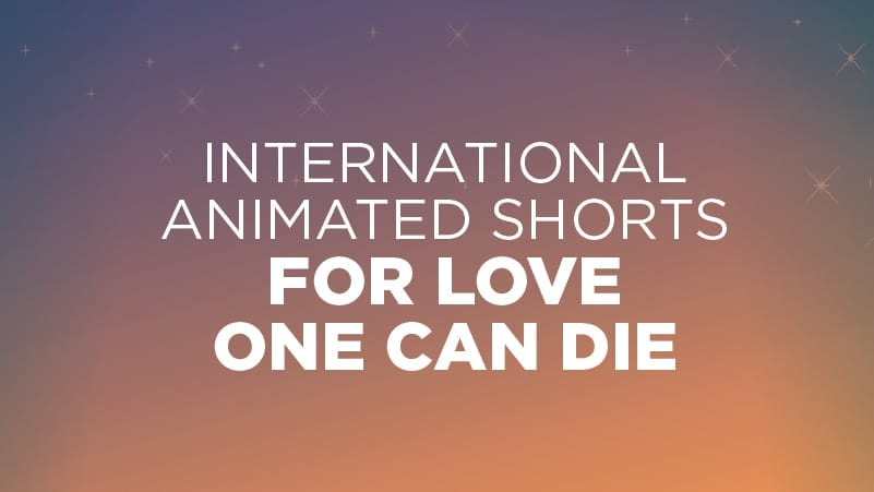 International Animated Shorts: For Love One Can Die