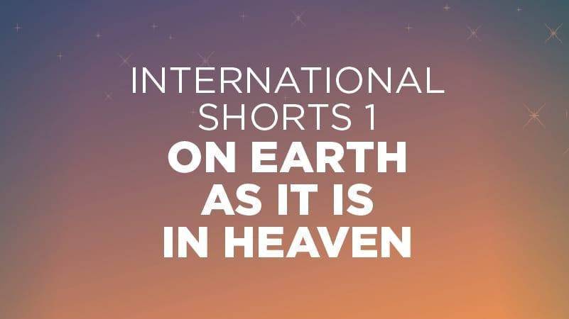International Shorts #1: On Earth as it is in Heaven